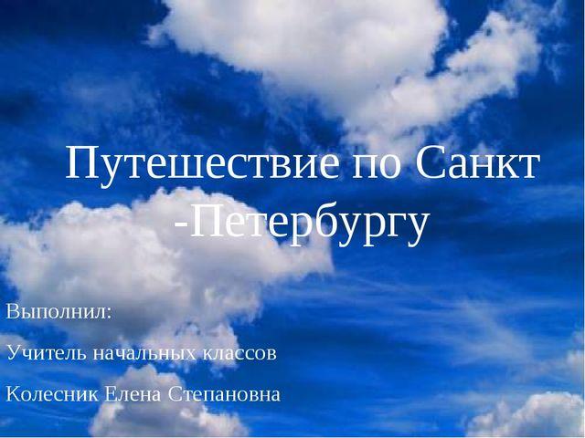 Путешествие по Санкт -Петербургу Выполнил: Учитель начальных классов Колесник...