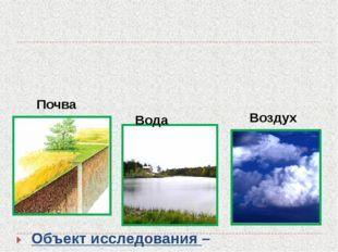 Почва Вода Воздух Объект исследования – окружающая среда