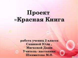 Проект «Красная Книга работа учениц 2 класса Сашиной Юли , Мягковой Даши Учи