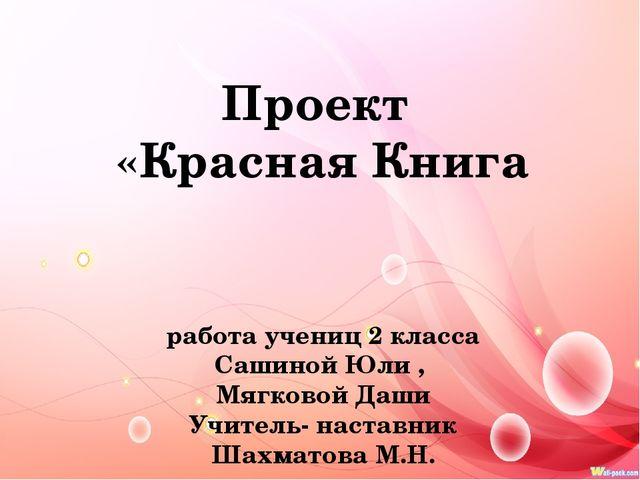 Проект «Красная Книга работа учениц 2 класса Сашиной Юли , Мягковой Даши Учи...