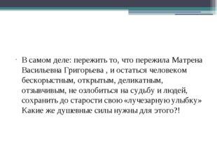 В самом деле: пережить то, что пережила Матрена Васильевна Григорьева , и ос