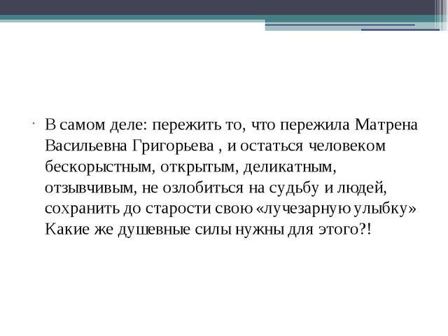 В самом деле: пережить то, что пережила Матрена Васильевна Григорьева , и ос...