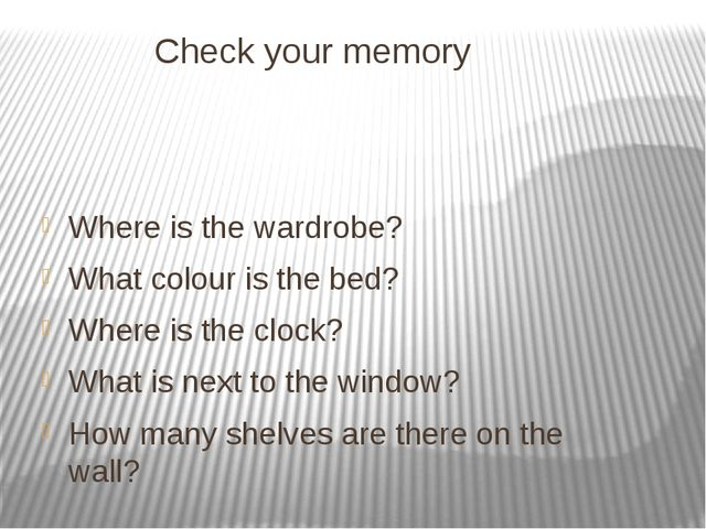 Check your memory Where is the wardrobe? What colour is the bed? Where is the...