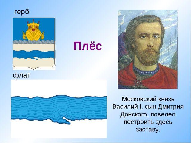 флаг Плёс герб Московский князь Василий I, сын Дмитрия Донского, повелел пост...