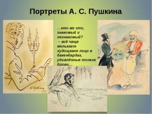 Портреты А. С. Пушкина …кто же это, знакомый и незнакомый? – всё чаще мелькае