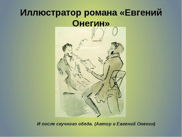 Иллюстратор романа «Евгений Онегин» И после скучного обеда. (Автор и Евгений...