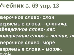Учебник с. 69 упр. 13 Проверочное слово- слон Проверяемые слова – слониха, сл