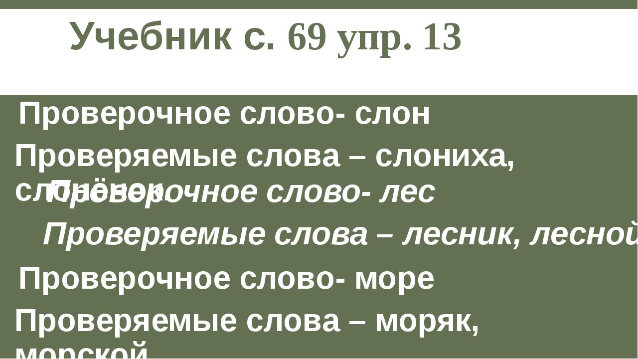 Учебник с. 69 упр. 13 Проверочное слово- слон Проверяемые слова – слониха, сл...