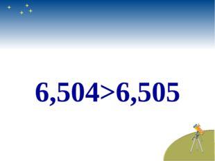 6,504>6,505