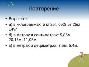 Повторение Выразите: а) в килограммах: 5 кг 25г, 652г,5т 25кг 149г б) в метра