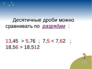 Десятичные дроби можно сравнивать по разрядам : 13,45 > 5,76 ; 7,5 < 7,62 ;