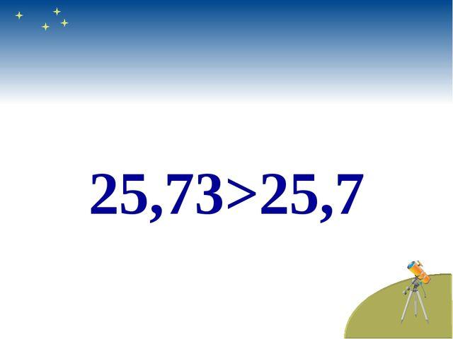25,73>25,7