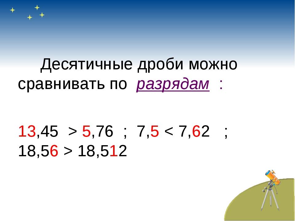 Десятичные дроби можно сравнивать по разрядам : 13,45 > 5,76 ; 7,5 < 7,62 ;...
