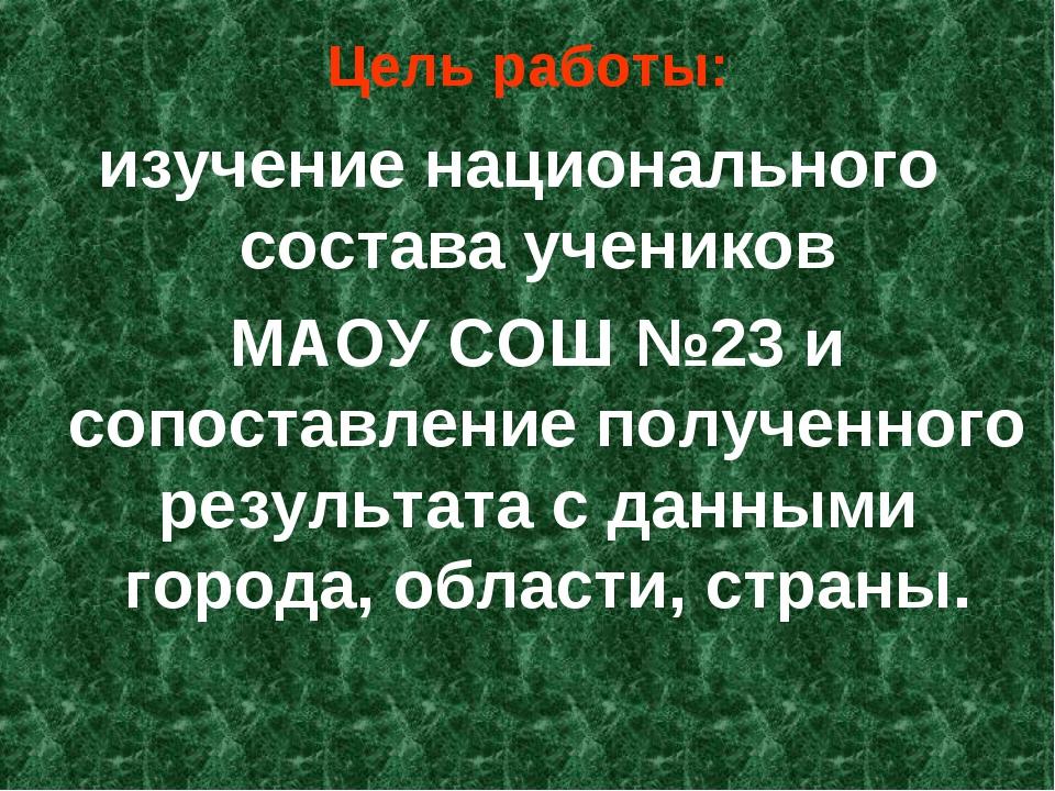 Цель работы: изучение национального состава учеников МАОУ СОШ №23 и сопоставл...