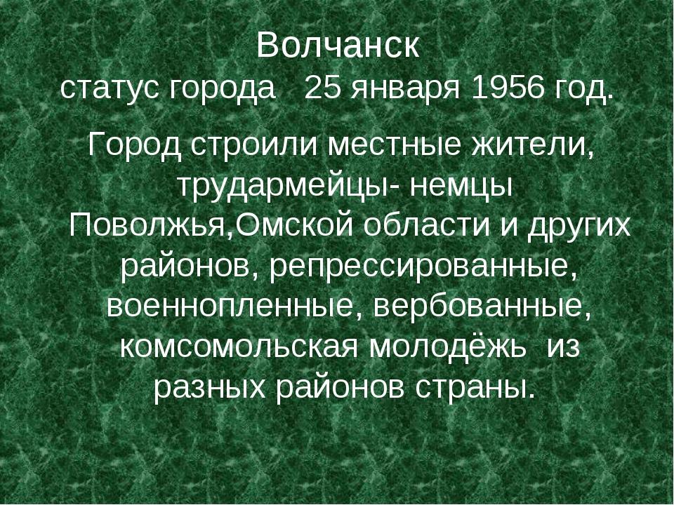 Волчанск статус города 25 января 1956 год. Город строили местные жители, труд...