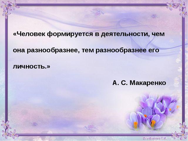 «Человек формируется в деятельности, чем она разнообразнее, тем разнообразнее...
