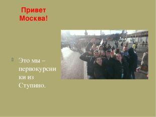 Привет Москва! Это мы – первокурсники из Ступино.