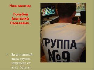 Наш мастер Голубев Анатолий Сергеевич. За его спиной наша группа защищена от
