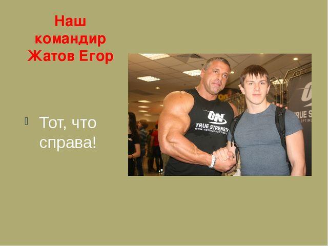 Наш командир Жатов Егор Тот, что справа!