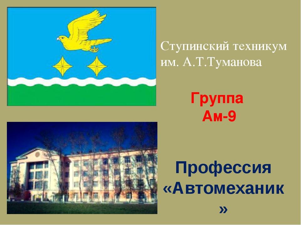 Группа Ам-9 Профессия «Автомеханик» Ступинский техникум им. А.Т.Туманова