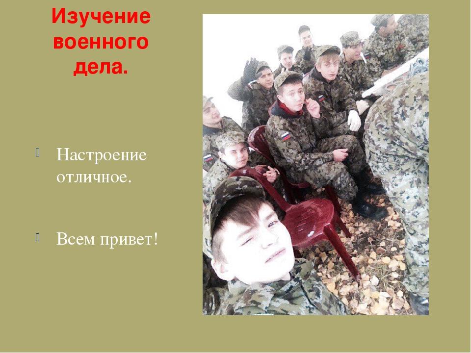 Изучение военного дела. Настроение отличное. Всем привет!