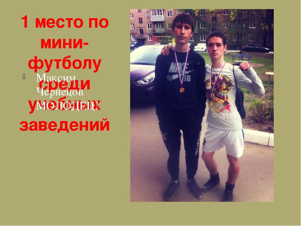 1 место по мини-футболу среди учебных заведений Максим Чернецов МОЛОДЕЦ!