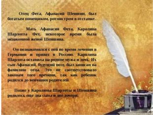 Отец Фета, Афанасий Шеншин, был богатым помещиком, ротмистром в отставке. Ма