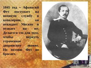 1845 год – Афанасий Фет поступает на военную службу в кавалерию, он покидает
