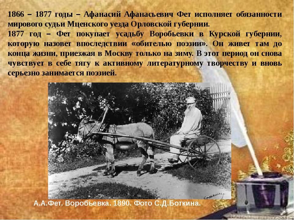 1866 – 1877 годы – Афанасий Афанасьевич Фет исполняет обязанности мирового с...