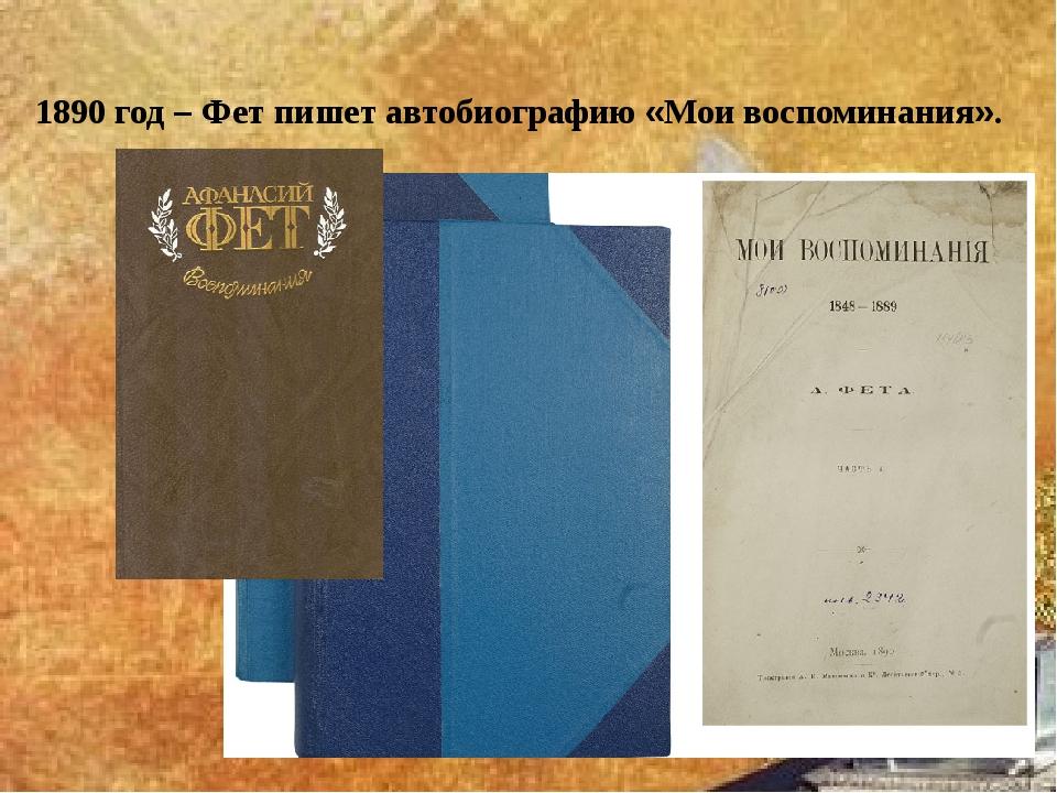 1890 год – Фет пишет автобиографию «Мои воспоминания».