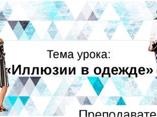 Тема урока: «Иллюзии в одежде» Преподаватель Ефремова Е.И. NAME OF PRESENTATI