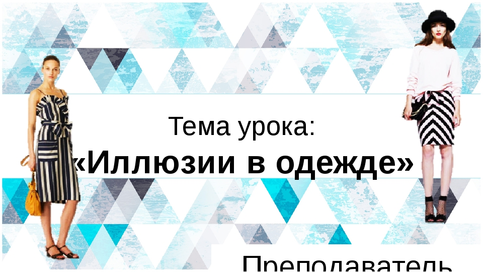 Тема урока: «Иллюзии в одежде» Преподаватель Ефремова Е.И. NAME OF PRESENTATI...