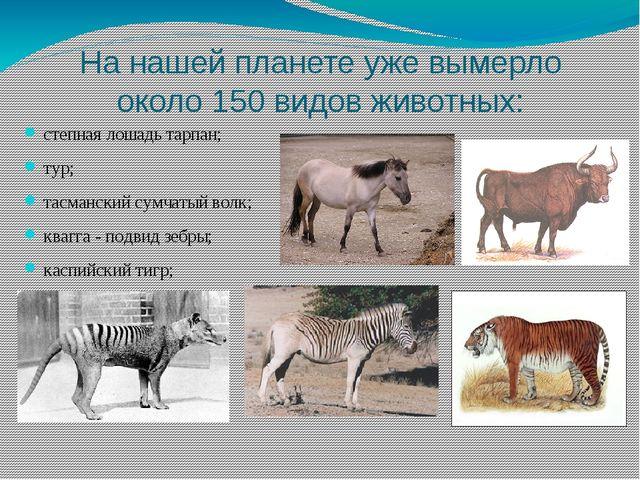 На нашей планете уже вымерло около 150 видов животных: степная лошадь тарпан;...