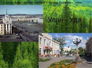 Буряты живут на юге Сибири. Столица Бурятии – Улан-Удэ. Улан - Удэ
