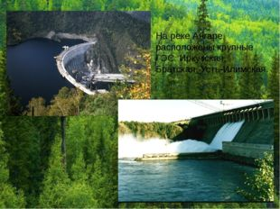 На реке Ангаре расположены крупные ГЭС: Иркутская, Братская, Усть-Илимская.