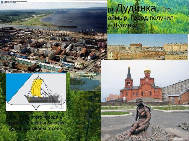 В Заполярье расположен город-порт Дудинка. Его называют столицей полуострова...