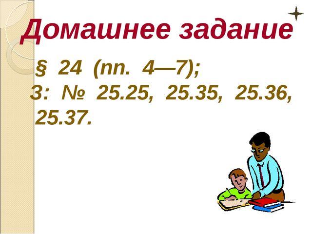 Домашнее задание § 24 (пп. 4—7); З: № 25.25, 25.35, 25.36, 25.37.