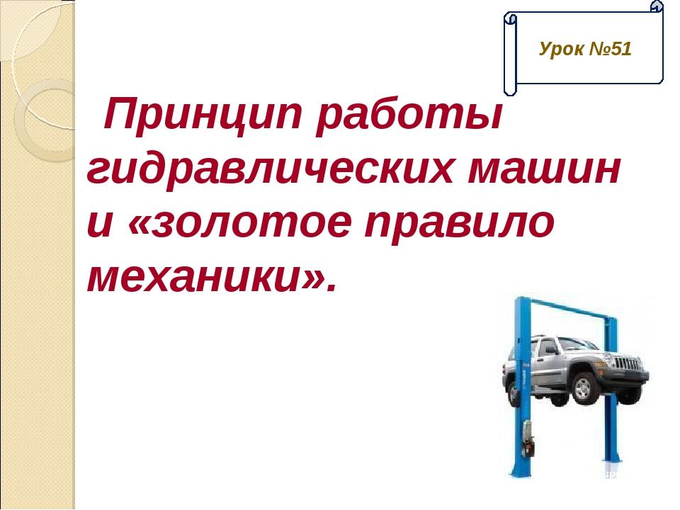 Принцип работы гидравлических машин и «золотое правило механики». Урок №51