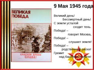 9 Мая 1945 года Великий день! Бессмертный день! С земли усталой сходит тень.