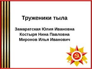 Труженики тыла Замаратская Юлия Ивановна Костыря Нина Павловна Миронов Илья И