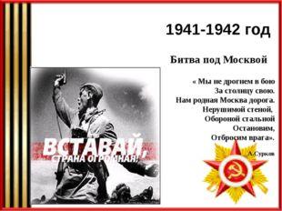 1941-1942 год Битва под Москвой « Мы не дрогнем в бою За столицу свою. Нам ро