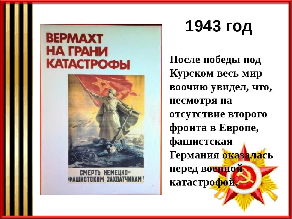 1943 год После победы под Курском весь мир воочию увидел, что, несмотря на от...