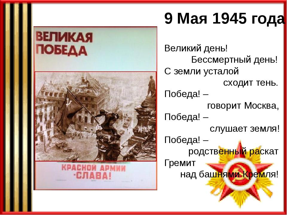 9 Мая 1945 года Великий день! Бессмертный день! С земли усталой сходит тень....