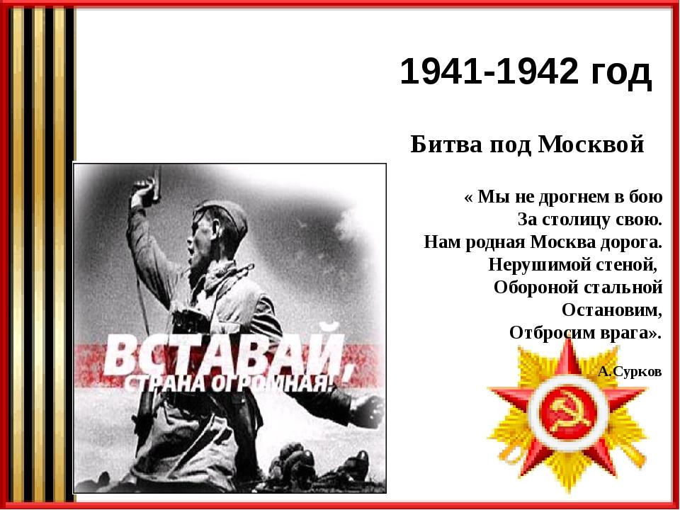 1941-1942 год Битва под Москвой « Мы не дрогнем в бою За столицу свою. Нам ро...