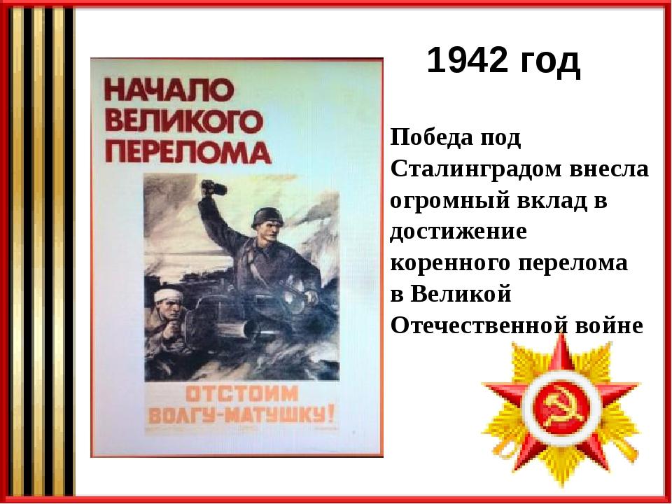 1942 год Победа под Сталинградом внесла огромный вклад в достижение коренного...