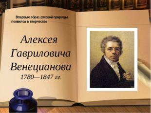 Впервые образ русской природы появился в творчестве Алексея Гавриловича Вене