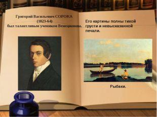 Григорий Васильевич СОРОКА (1823-64) был талантливым учеником Венецианова. Ег