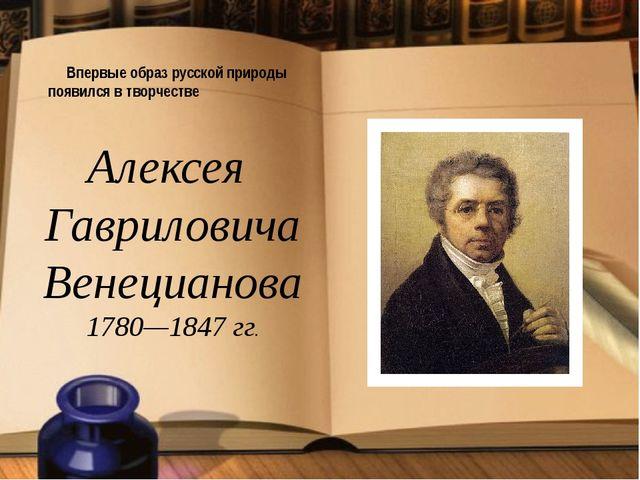 Впервые образ русской природы появился в творчестве Алексея Гавриловича Вене...