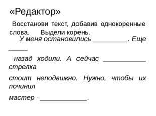 «Редактор» Восстанови текст, добавив однокоренные слова. Выдели корень. У мен