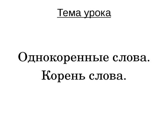 Тема урока Однокоренные слова. Корень слова.